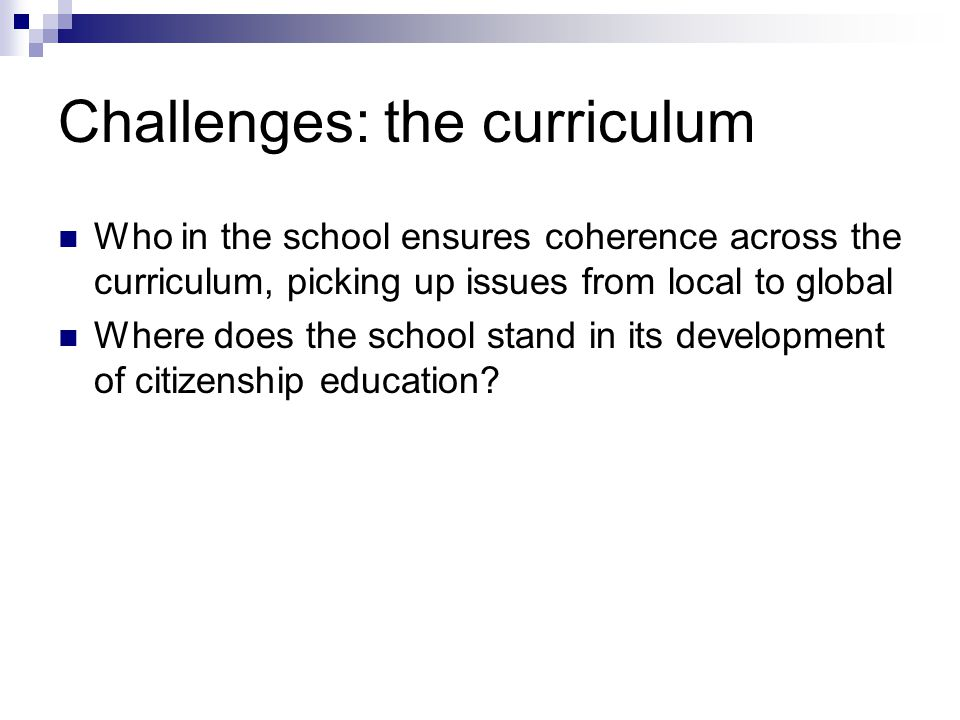 Challenges: the curriculum Who in the school ensures coherence across the curriculum, picking up issues from local to global Where does the school stand in its development of citizenship education?