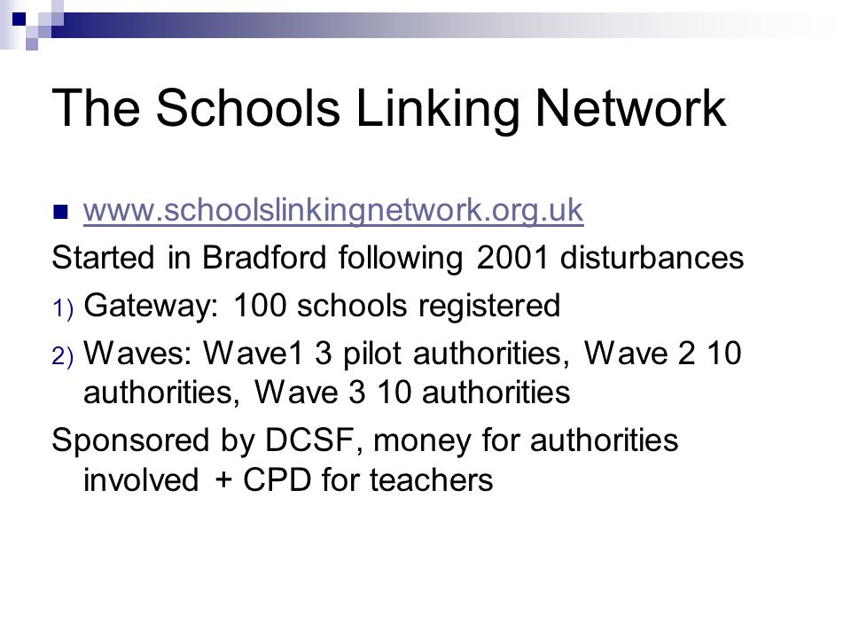 The Schools Linking Network www.schoolslinkingnetwork.org.uk Started in Bradford following 2001 disturbances 1) Gateway: 100 schools registered 2) Waves: Wave1 3 pilot authorities, Wave 2 10 authorities, Wave 3 10 authorities Sponsored by DCSF, money for authorities involved + CPD for teachers