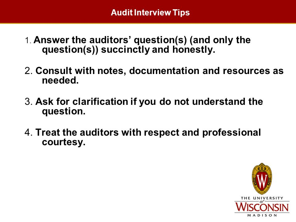 Audit Interview Tips 1. Answer the auditors' question(s) (and only the question(s)) succinctly and honestly. 2. Consult with notes, documentation and