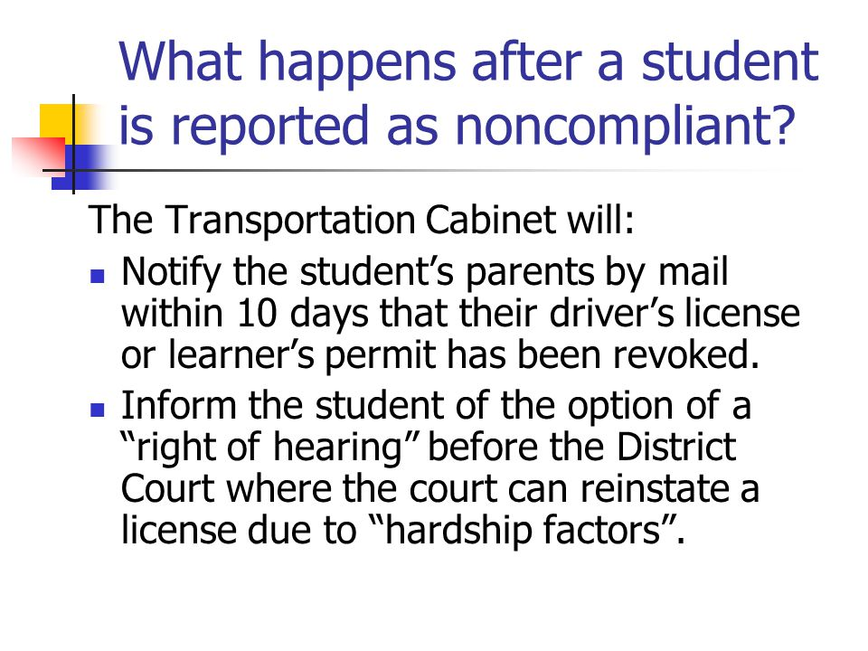 What happens after a student is reported as noncompliant? The Transportation Cabinet will: Notify the student's parents by mail within 10 days that th