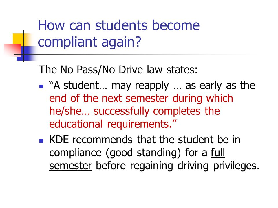 "How can students become compliant again? The No Pass/No Drive law states: ""A student… may reapply … as early as the end of the next semester during wh"