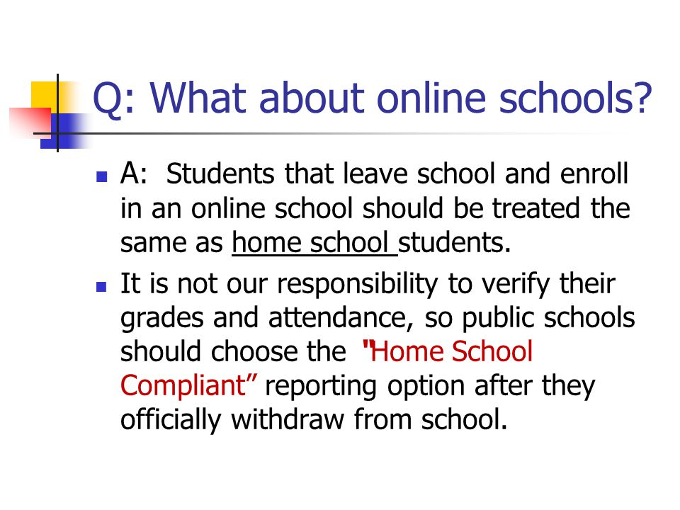 Q: What about online schools? A : Students that leave school and enroll in an online school should be treated the same as home school students. It is