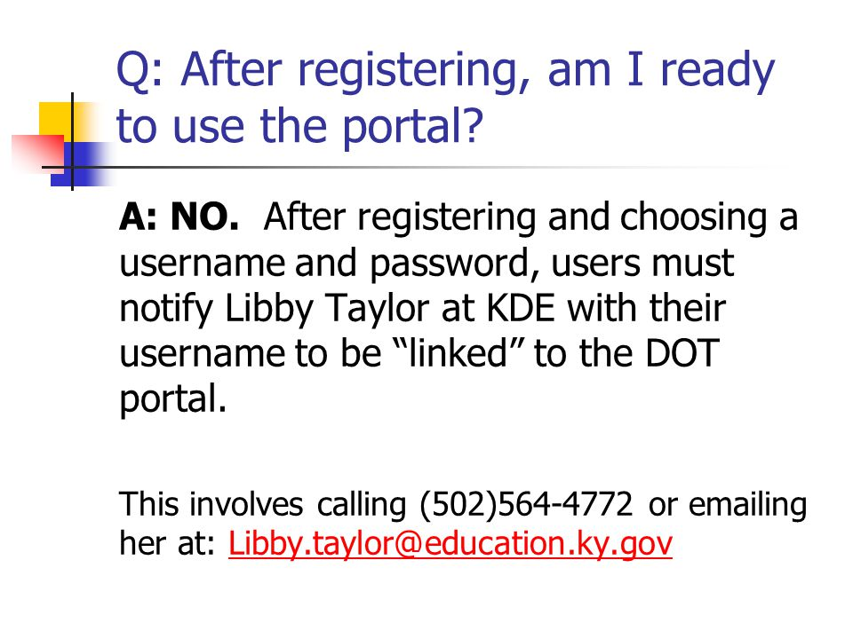 Q: After registering, am I ready to use the portal? A: NO. After registering and choosing a username and password, users must notify Libby Taylor at K