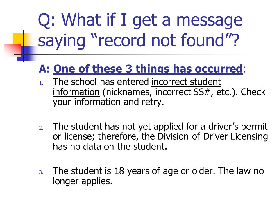 "Q: What if I get a message saying ""record not found""? A: One of these 3 things has occurred: 1. The school has entered incorrect student information ("