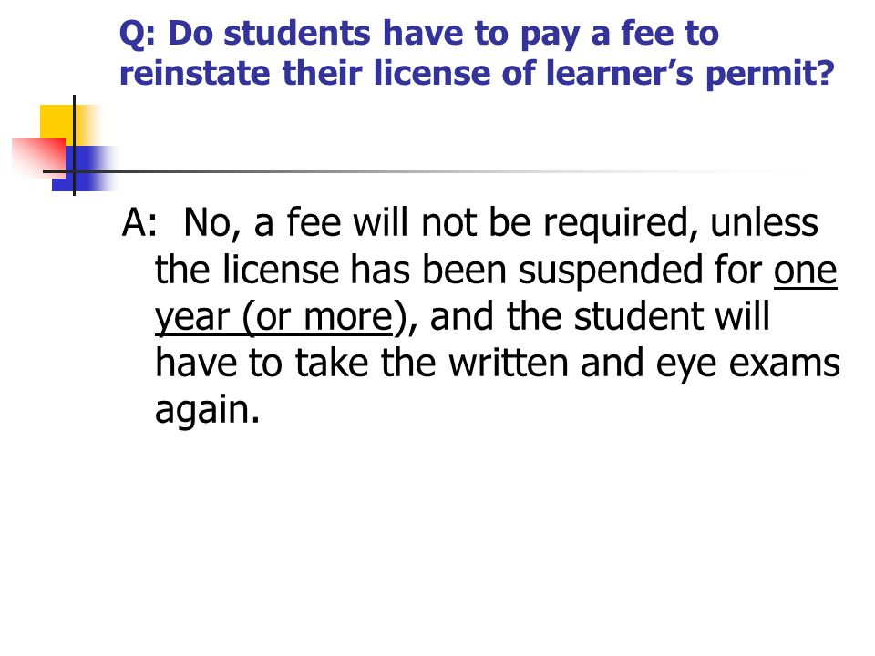 Q: Do students have to pay a fee to reinstate their license of learner's permit? A: No, a fee will not be required, unless the license has been suspen