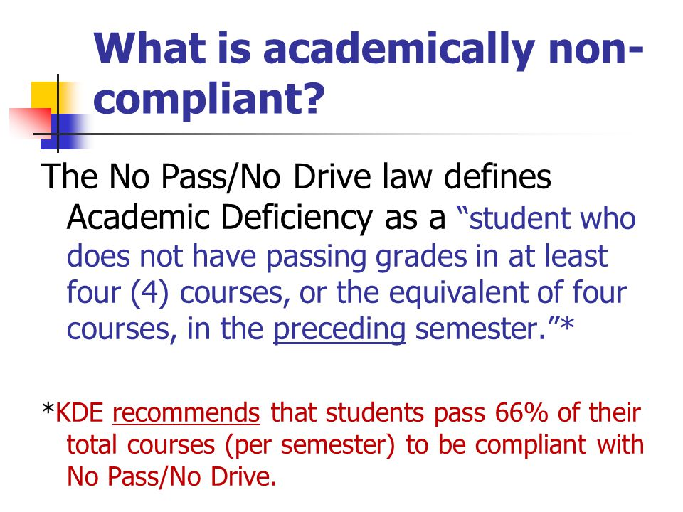 "What is academically non- compliant? The No Pass/No Drive law defines Academic Deficiency as a ""student who does not have passing grades in at least f"
