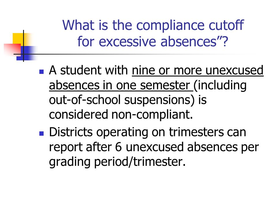 "What is the compliance cutoff for excessive absences""? A student with nine or more unexcused absences in one semester (including out-of-school suspens"