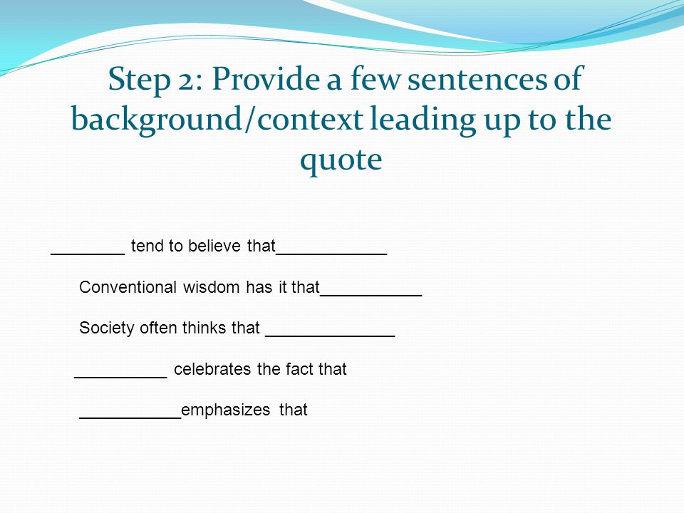 Step 2: Provide a few sentences of background/context leading up to the quote ________ tend to believe that____________ Conventional wisdom has it tha