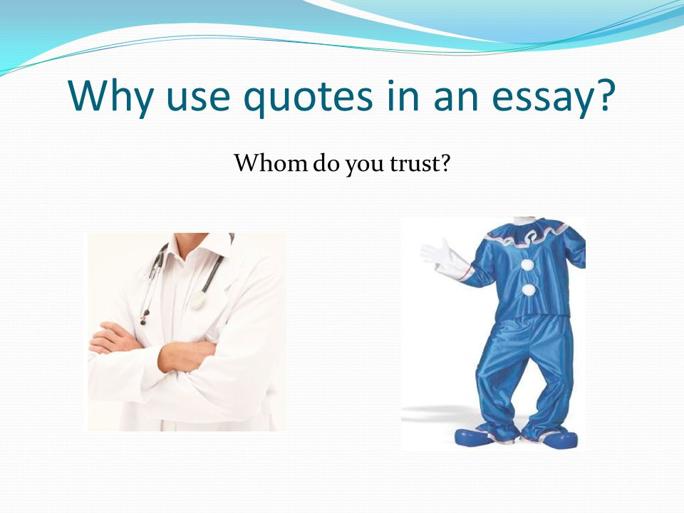 Why use quotes in an essay? Whom do you trust?