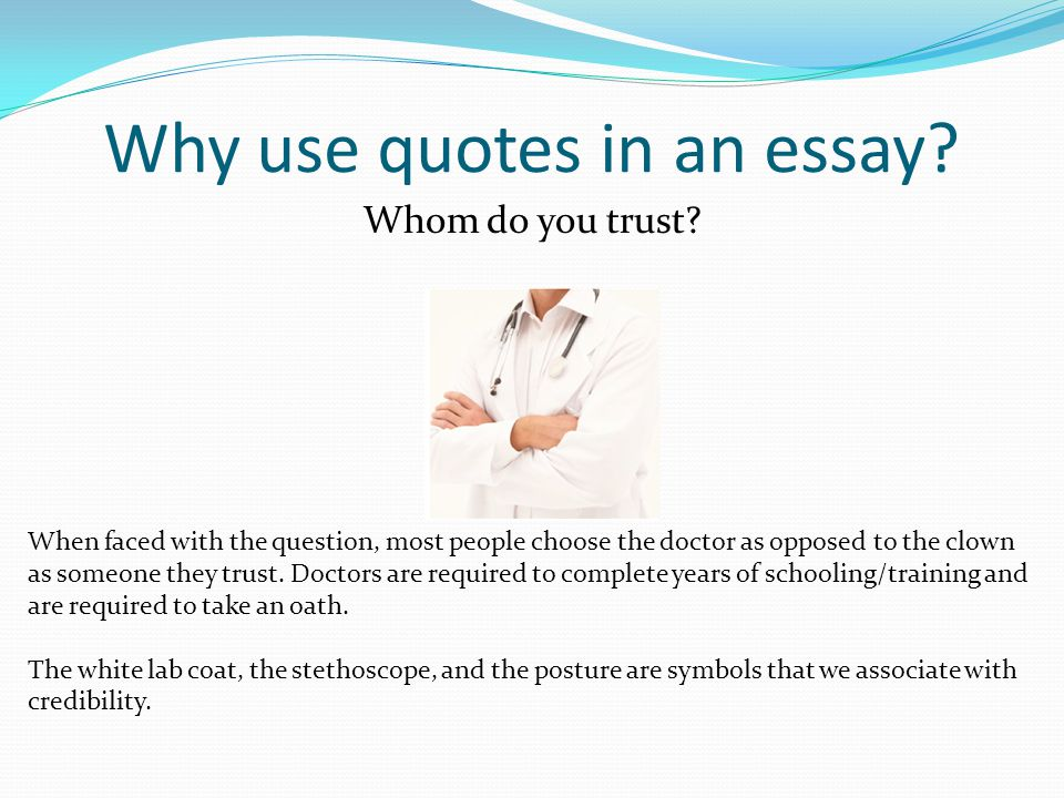 Why use quotes in an essay? Whom do you trust? When faced with the question, most people choose the doctor as opposed to the clown as someone they tru