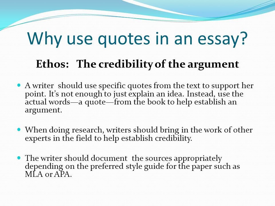 Why use quotes in an essay? Ethos: The credibility of the argument A writer should use specific quotes from the text to support her point. It's not en