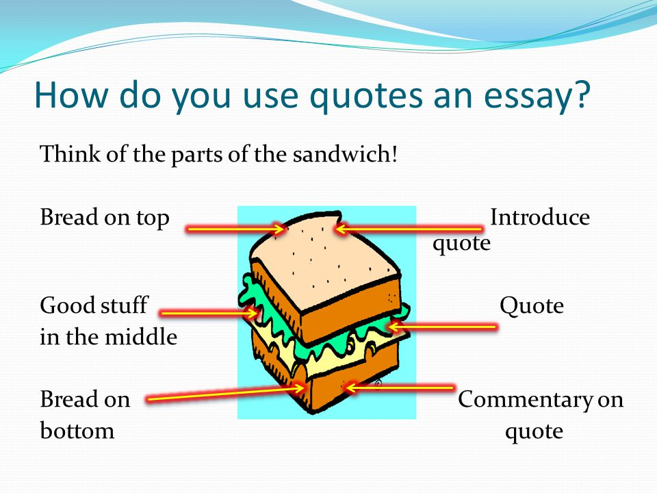 How do you use quotes an essay? Think of the parts of the sandwich! Bread on top Introduce quote Good stuff Quote in the middle Bread on Commentary on