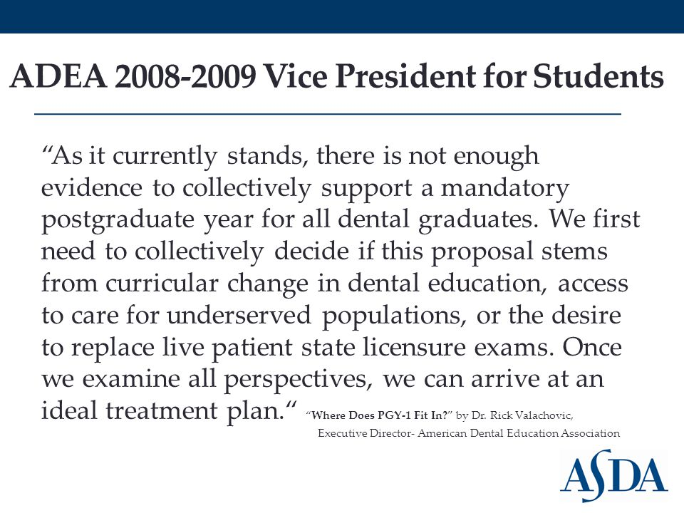 "ADEA 2008-2009 Vice President for Students ""As it currently stands, there is not enough evidence to collectively support a mandatory postgraduate year"