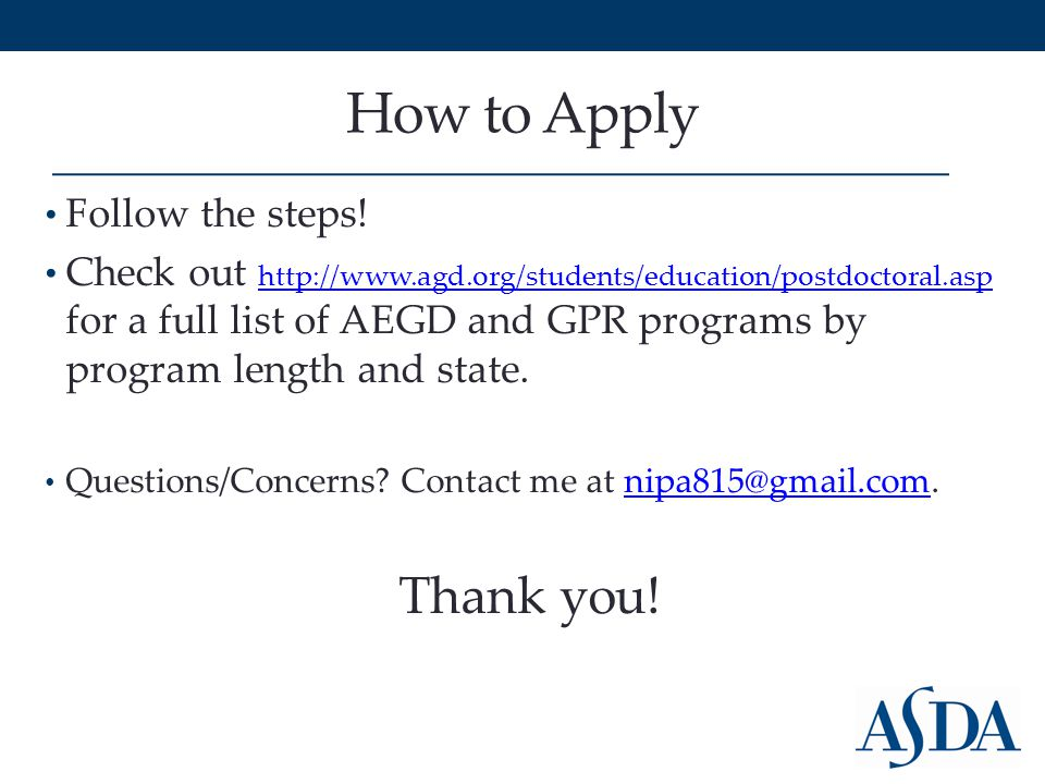 How to Apply Follow the steps! Check out http://www.agd.org/students/education/postdoctoral.asp for a full list of AEGD and GPR programs by program le