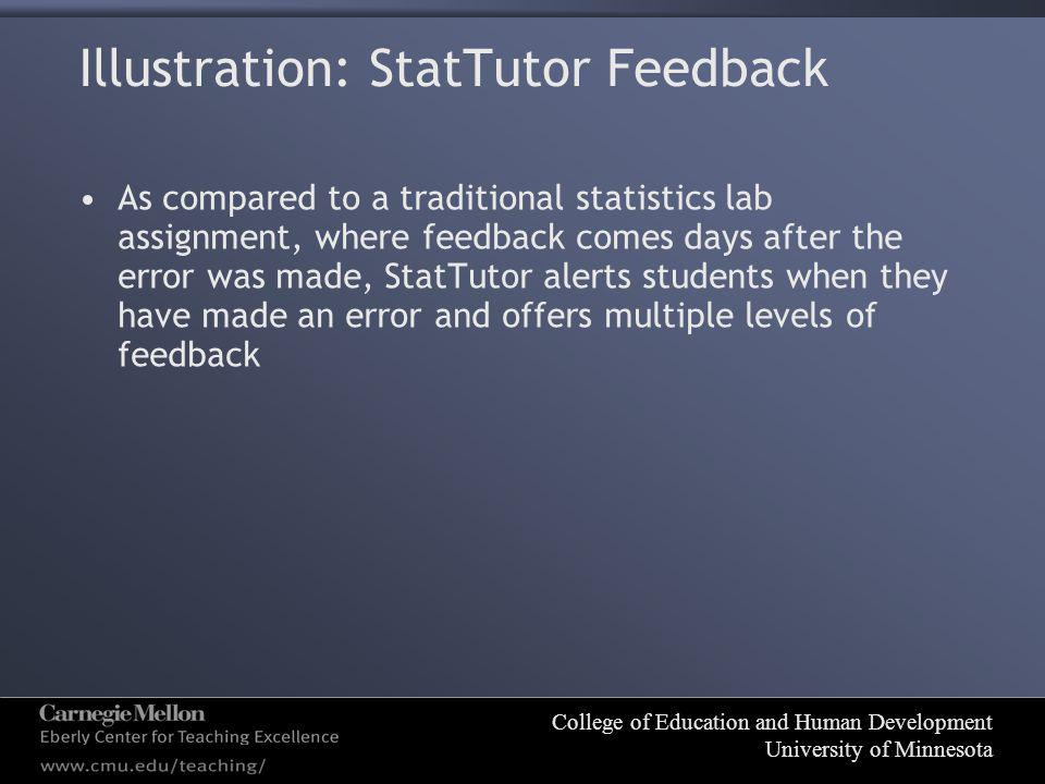 College of Education and Human Development University of Minnesota Illustration: StatTutor Feedback As compared to a traditional statistics lab assignment, where feedback comes days after the error was made, StatTutor alerts students when they have made an error and offers multiple levels of feedback