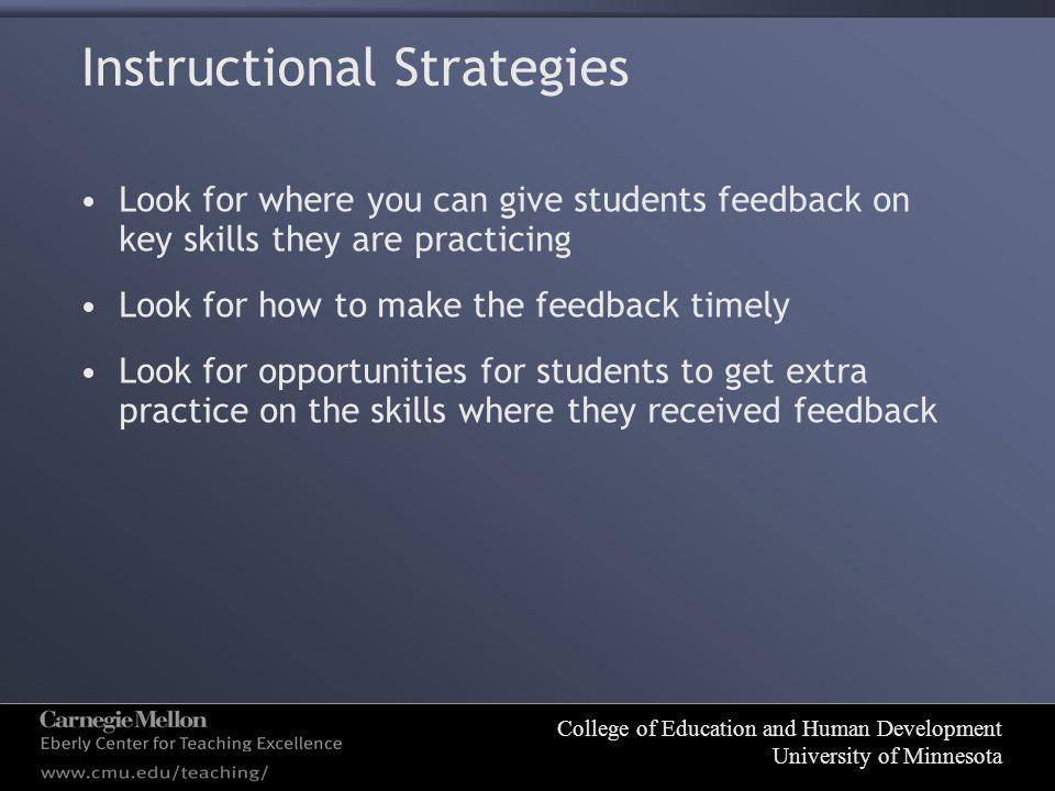 College of Education and Human Development University of Minnesota Instructional Strategies Look for where you can give students feedback on key skills they are practicing Look for how to make the feedback timely Look for opportunities for students to get extra practice on the skills where they received feedback