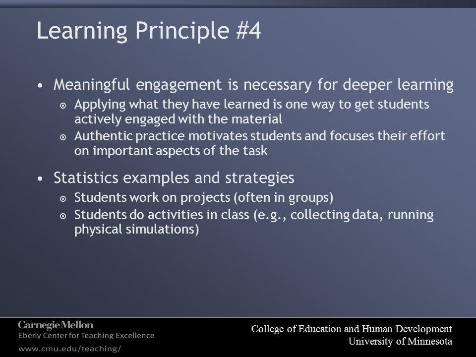 College of Education and Human Development University of Minnesota Learning Principle #4 Meaningful engagement is necessary for deeper learning  Applying what they have learned is one way to get students actively engaged with the material  Authentic practice motivates students and focuses their effort on important aspects of the task Statistics examples and strategies  Students work on projects (often in groups)  Students do activities in class (e.g., collecting data, running physical simulations)