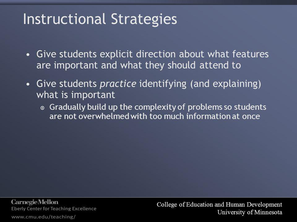 College of Education and Human Development University of Minnesota Instructional Strategies Give students explicit direction about what features are important and what they should attend to Give students practice identifying (and explaining) what is important  Gradually build up the complexity of problems so students are not overwhelmed with too much information at once