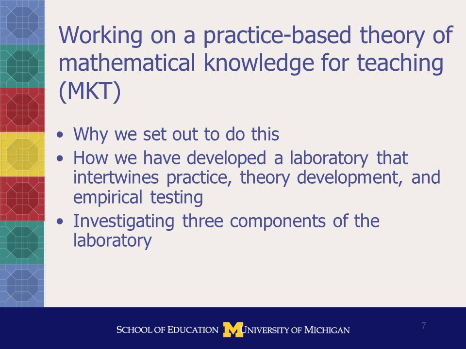 8 Elements of our approach 1.Study instruction, and identify the mathematical work of teaching 2.Analyze what mathematical knowledge is needed to do that work effectively, and how it must be understood to be useful for the work 3.Develop, test, and refine measures of MKT using multiple methods as a means to evaluate professional education, investigate effects on students' learning, and improve theory 4.Develop and evaluate approaches to helping teachers learn mathematical knowledge for teaching
