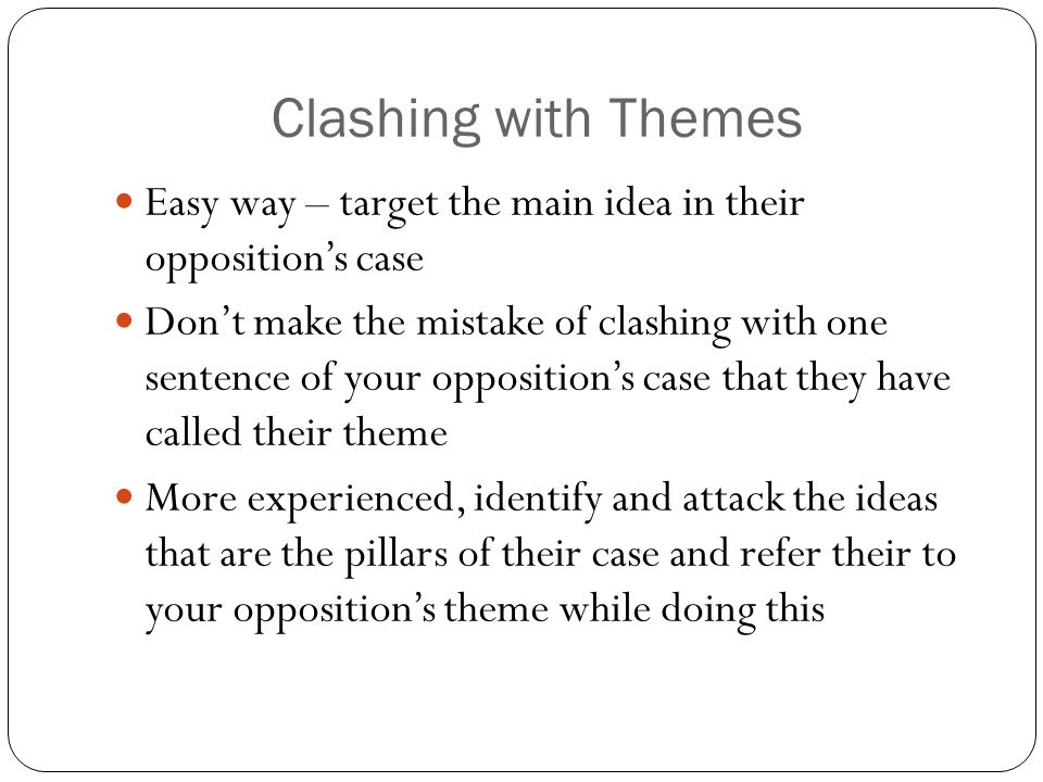 Clashing with Themes Easy way – target the main idea in their opposition's case Don't make the mistake of clashing with one sentence of your opposition's case that they have called their theme More experienced, identify and attack the ideas that are the pillars of their case and refer their to your opposition's theme while doing this