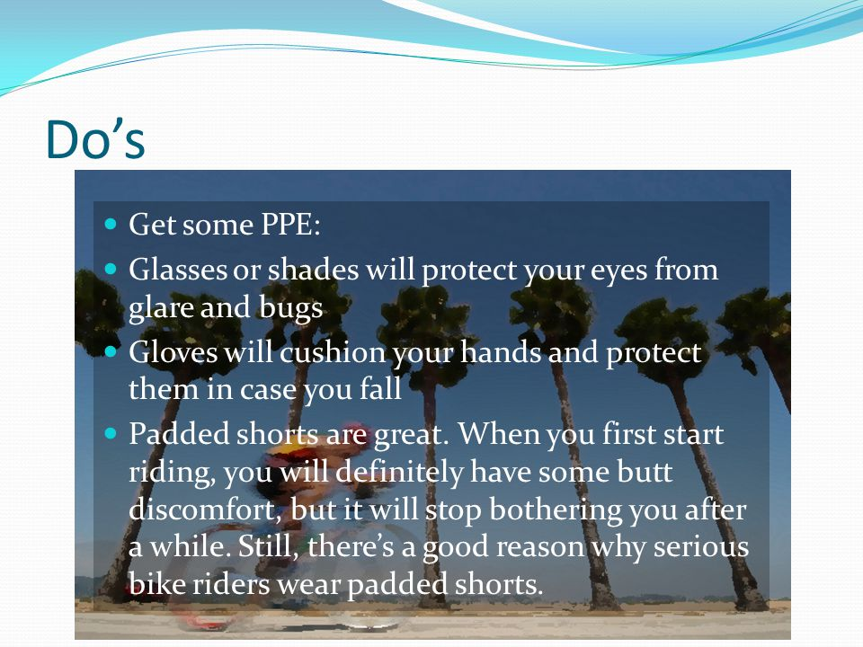 Do's Get some PPE: Glasses or shades will protect your eyes from glare and bugs Gloves will cushion your hands and protect them in case you fall Padded shorts are great.