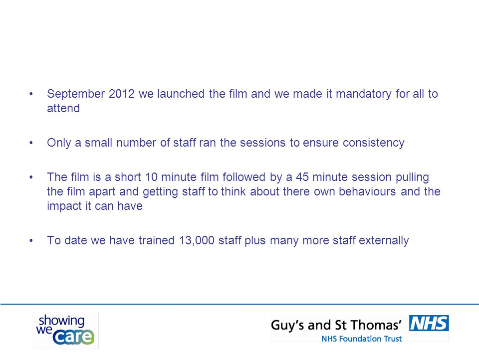 September 2012 we launched the film and we made it mandatory for all to attend Only a small number of staff ran the sessions to ensure consistency The film is a short 10 minute film followed by a 45 minute session pulling the film apart and getting staff to think about there own behaviours and the impact it can have To date we have trained 13,000 staff plus many more staff externally