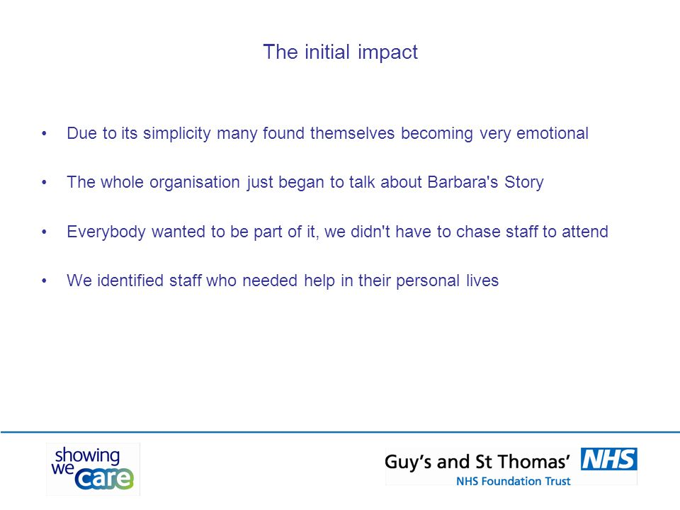 The initial impact Due to its simplicity many found themselves becoming very emotional The whole organisation just began to talk about Barbara s Story Everybody wanted to be part of it, we didn t have to chase staff to attend We identified staff who needed help in their personal lives