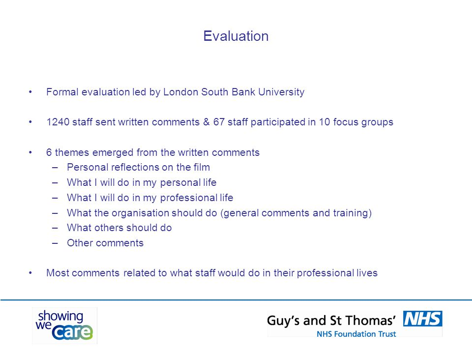 Evaluation Formal evaluation led by London South Bank University 1240 staff sent written comments & 67 staff participated in 10 focus groups 6 themes