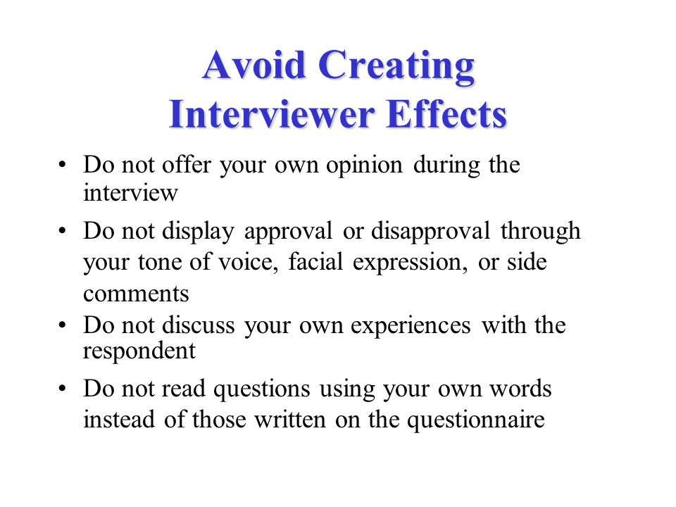 Avoid Creating Interviewer Effects Do not offer your own opinion during the interview Do not display approval or disapproval through your tone of voice, facial expression, or side comments Do not discuss your own experiences with the respondent Do not read questions using your own words instead of those written on the questionnaire