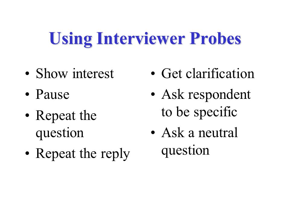 Using Interviewer Probes Show interest Pause Repeat the question Repeat the reply Get clarification Ask respondent to be specific Ask a neutral question