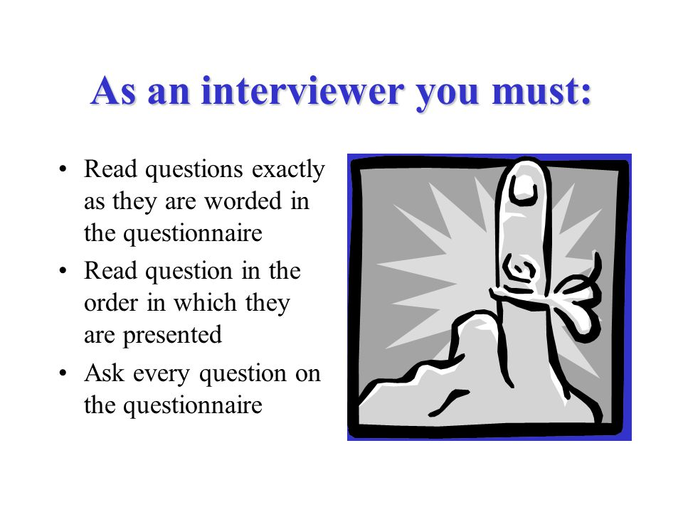 As an interviewer you must: Read questions exactly as they are worded in the questionnaire Read question in the order in which they are presented Ask every question on the questionnaire