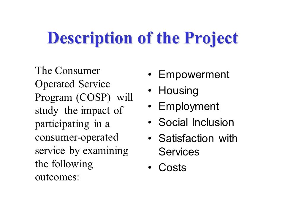 Description of the Project The Consumer Operated Service Program (COSP) will study the impact of participating in a consumer-operated service by examining the following outcomes: Empowerment Housing Employment Social Inclusion Satisfaction with Services Costs