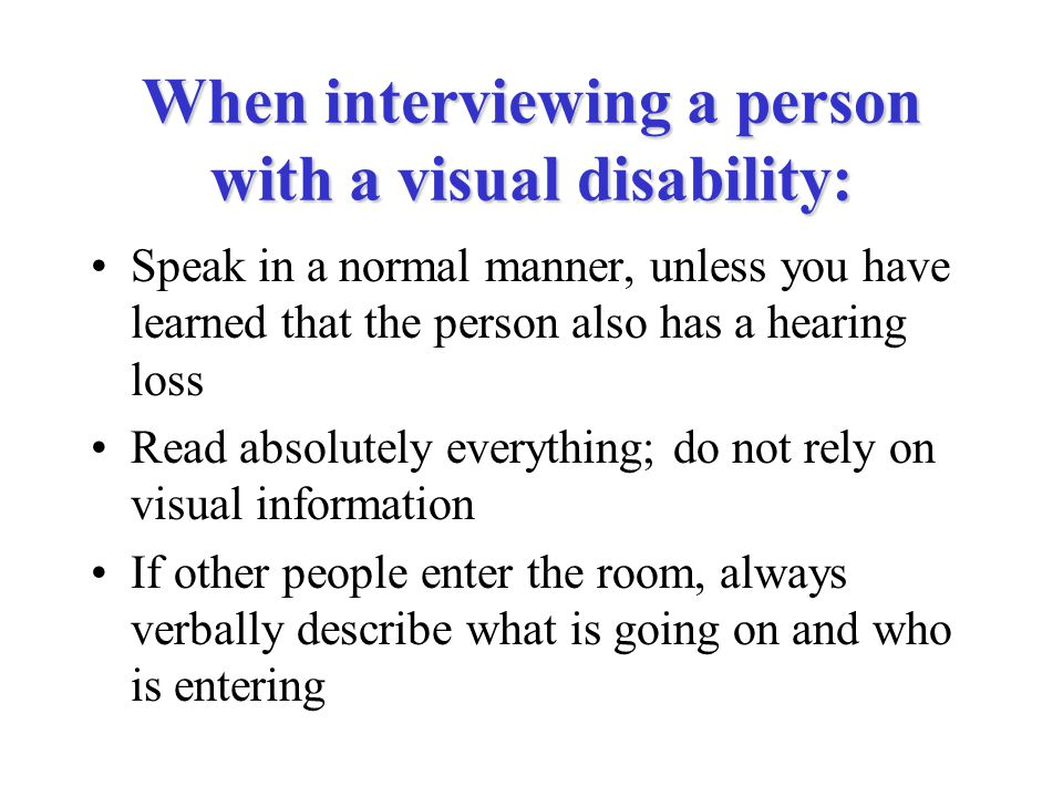 When interviewing a person with a visual disability: Speak in a normal manner, unless you have learned that the person also has a hearing loss Read absolutely everything; do not rely on visual information If other people enter the room, always verbally describe what is going on and who is entering