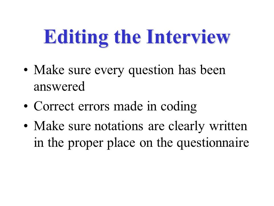 Editing the Interview Make sure every question has been answered Correct errors made in coding Make sure notations are clearly written in the proper place on the questionnaire
