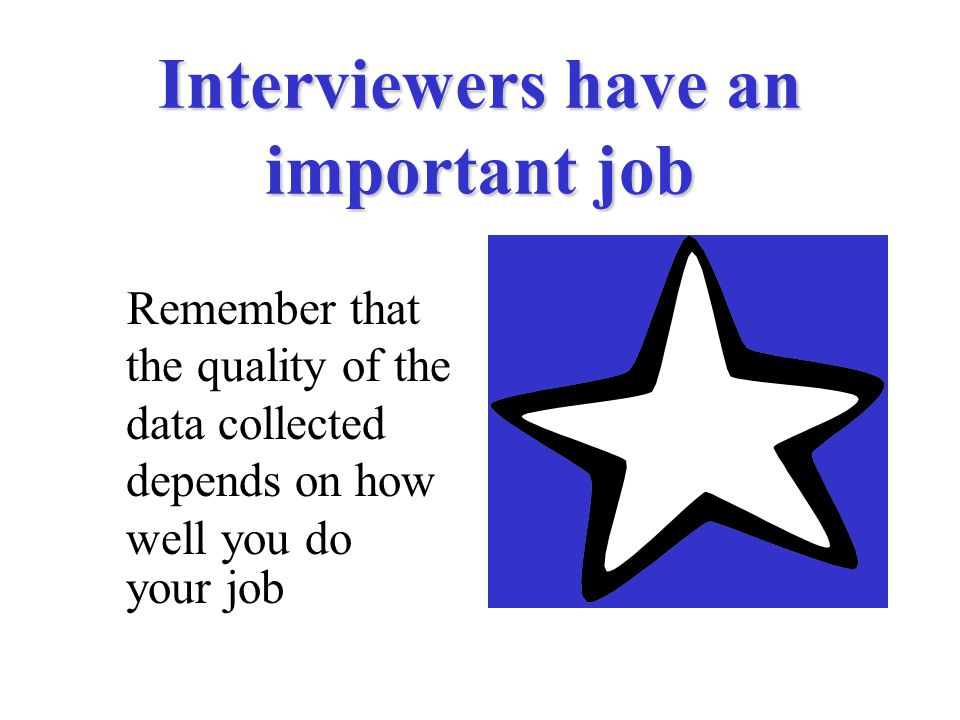 Interviewers have an important job Remember that the quality of the data collected depends on how well you do your job