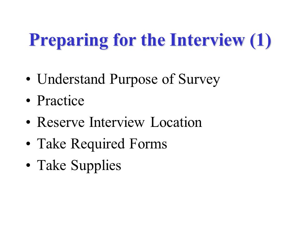 Preparing for the Interview (1) Understand Purpose of Survey Practice Reserve Interview Location Take Required Forms Take Supplies
