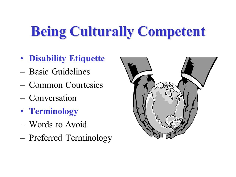 Being Culturally Competent Disability Etiquette –Basic Guidelines –Common Courtesies –Conversation Terminology –Words to Avoid –Preferred Terminology