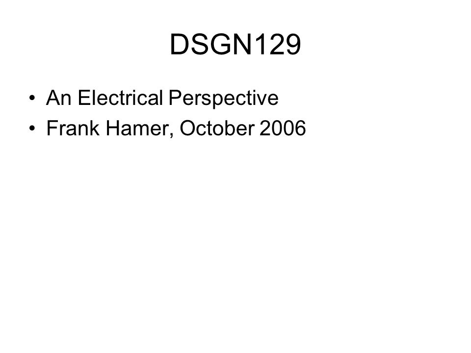 DSGN129 An Electrical Perspective Frank Hamer, October 2006