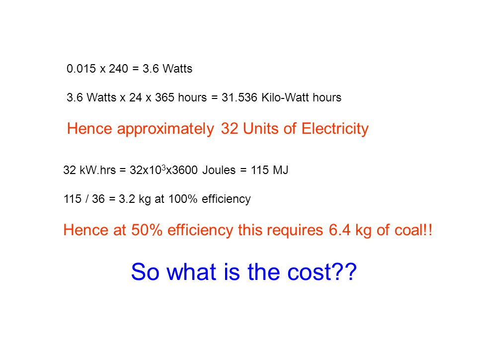 0.015 x 240 = 3.6 Watts 3.6 Watts x 24 x 365 hours = 31.536 Kilo-Watt hours Hence approximately 32 Units of Electricity 32 kW.hrs = 32x10 3 x3600 Joul