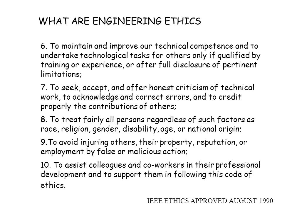 WHAT ARE ENGINEERING ETHICS 6. To maintain and improve our technical competence and to undertake technological tasks for others only if qualified by t