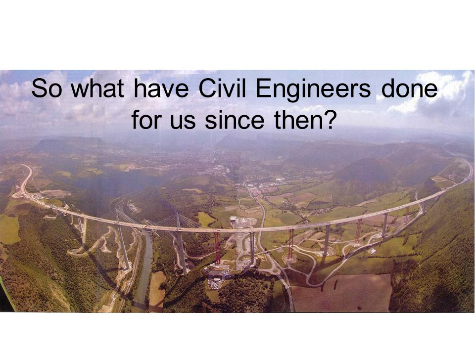 So what have Civil Engineers done for us since then?