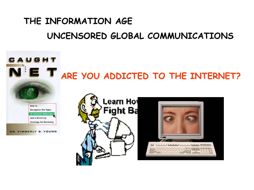 THE INFORMATION AGE UNCENSORED GLOBAL COMMUNICATIONS ARE YOU ADDICTED TO THE INTERNET?