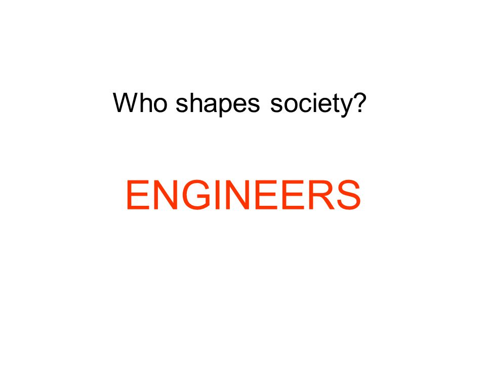 Who shapes society ENGINEERS