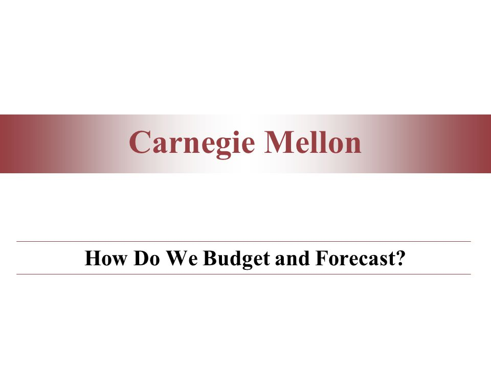 Carnegie Mellon How Do We Budget and Forecast?