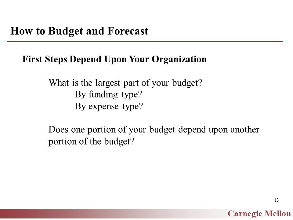 Carnegie Mellon 13 How to Budget and Forecast First Steps Depend Upon Your Organization What is the largest part of your budget.
