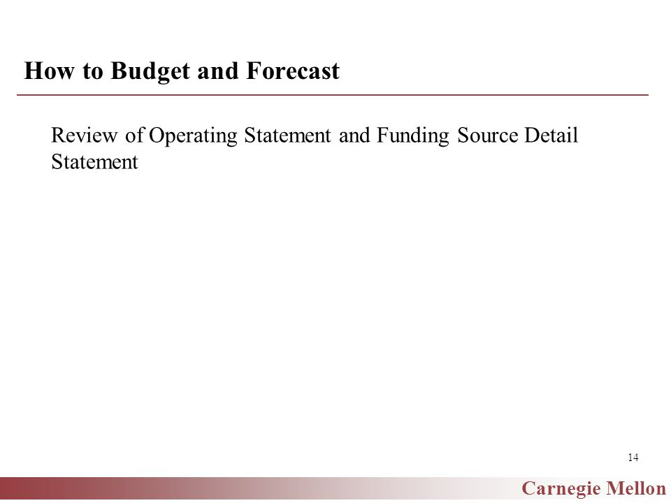 Carnegie Mellon 14 How to Budget and Forecast Review of Operating Statement and Funding Source Detail Statement