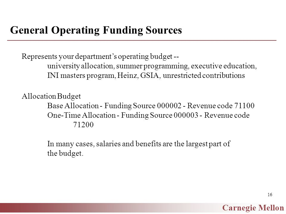 Carnegie Mellon 16 General Operating Funding Sources Represents your department's operating budget -- university allocation, summer programming, executive education, INI masters program, Heinz, GSIA, unrestricted contributions Allocation Budget Base Allocation - Funding Source 000002 - Revenue code 71100 One-Time Allocation - Funding Source 000003 - Revenue code 71200 In many cases, salaries and benefits are the largest part of the budget.