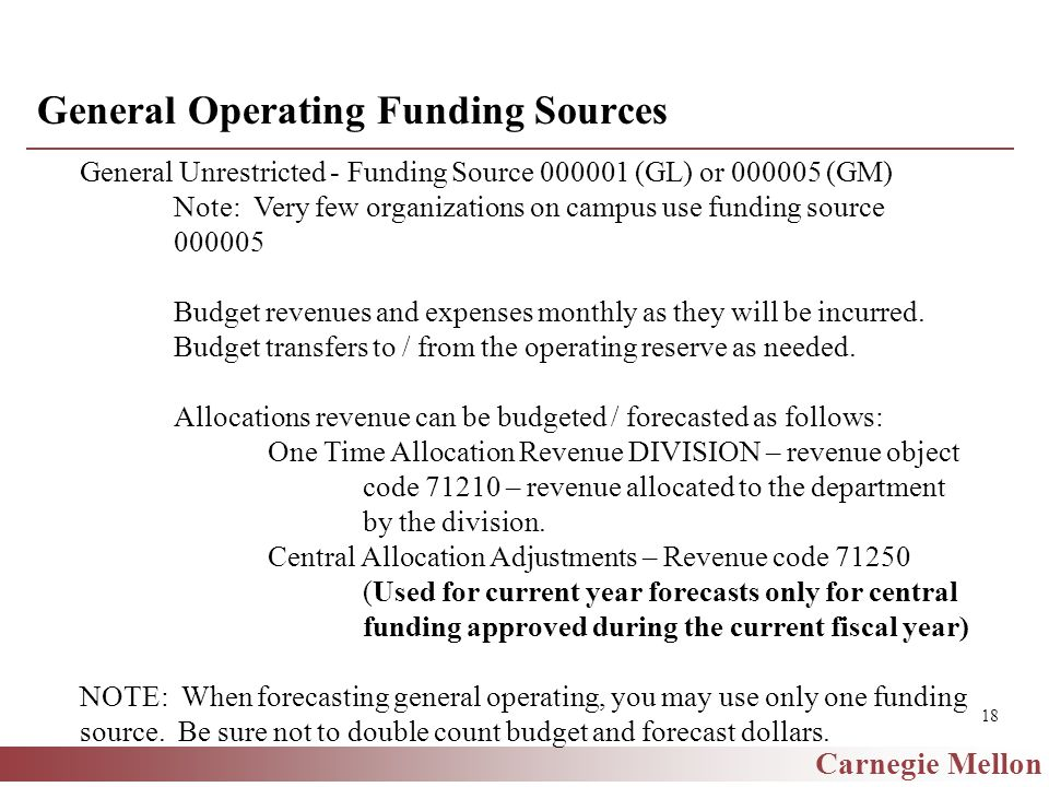 Carnegie Mellon 18 General Operating Funding Sources General Unrestricted - Funding Source 000001 (GL) or 000005 (GM) Note: Very few organizations on campus use funding source 000005 Budget revenues and expenses monthly as they will be incurred.