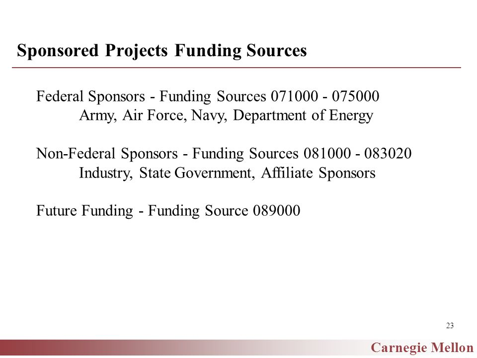 Carnegie Mellon 23 Sponsored Projects Funding Sources Federal Sponsors - Funding Sources 071000 - 075000 Army, Air Force, Navy, Department of Energy Non-Federal Sponsors - Funding Sources 081000 - 083020 Industry, State Government, Affiliate Sponsors Future Funding - Funding Source 089000
