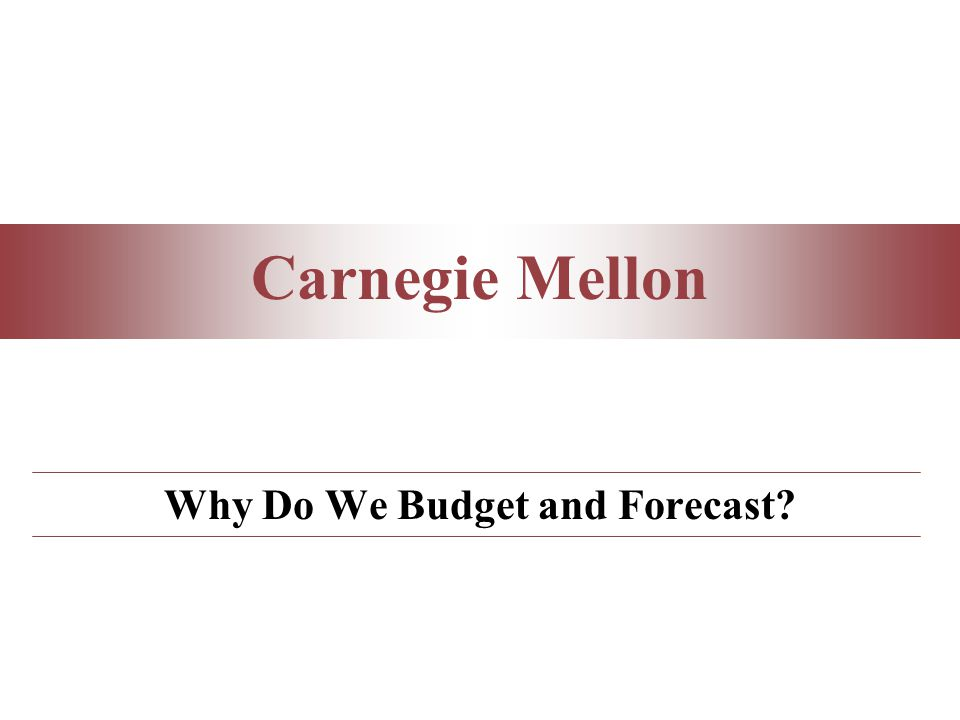 Carnegie Mellon Why Do We Budget and Forecast?